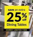 Save an Extra 25% off selected Dining Tables
